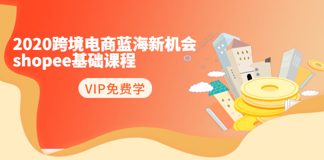 2020跨境电商蓝海新机会-shopee基础课程:简单粗暴日报爆千单(27节课)